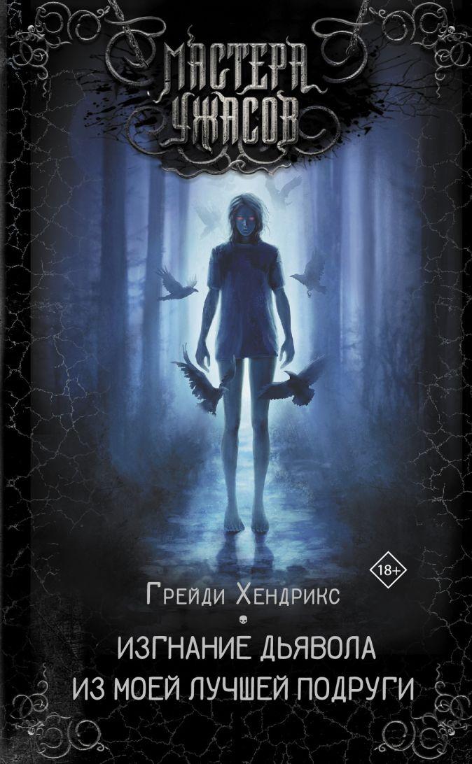 Грейди Хендрикс - Изгнание дьявола из моей лучшей подруги обложка книги