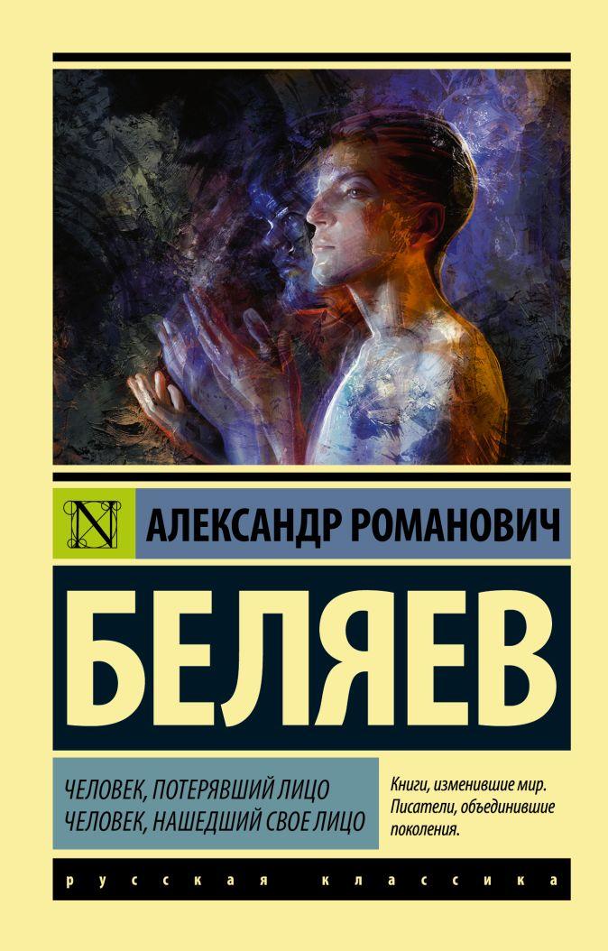 Александр Романович Беляев - Человек, потерявший лицо. Человек, нашедший свое лицо. обложка книги