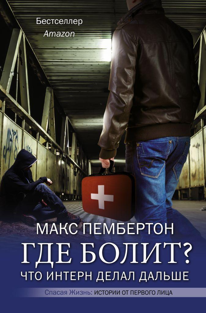 Макс Пембертон - Где болит? Что интерн делал дальше обложка книги