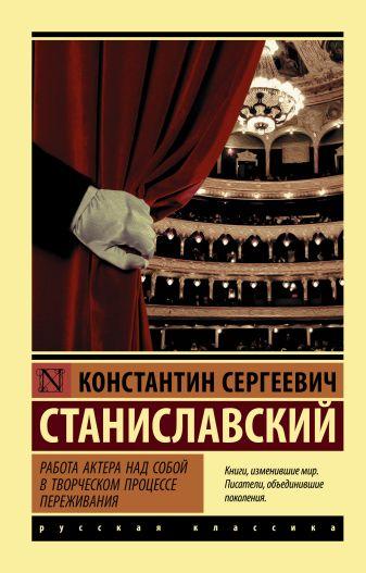 Константин Сергеевич Станиславский - Работа актера над собой в творческом процессе переживания обложка книги