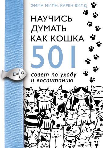 Эмма Милн, Карен Вилд - Научись думать как кошка. 501 совет по уходу и воспитанию обложка книги