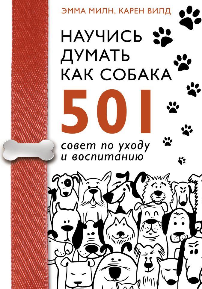 Эмма Милн, Карен Вилд - Научись думать как собака. 501 совет по уходу и воспитанию обложка книги