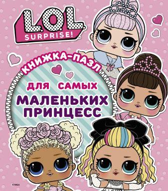 Анастасия Погосян - L.O.L. Surprise. Книжка-пазл для самых маленьких принцесс обложка книги