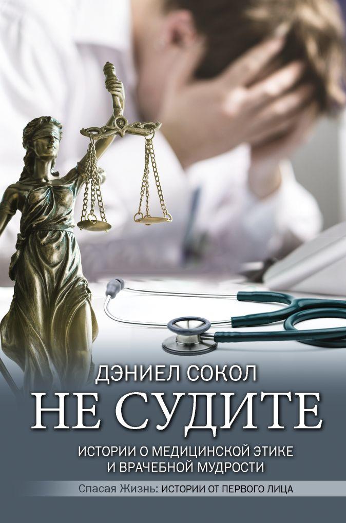 Дэниел Сокол - Не судите. Истории о медицинской этике и врачебной мудрости обложка книги