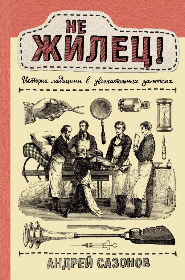 Не жилец! История медицины в увлекательных заметках ( Сазонов Андрей  )