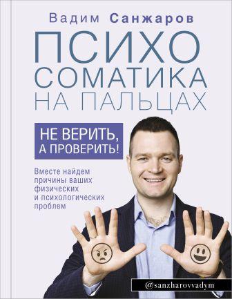 Санжаров В.В. - Психосоматика на пальцах. Не верить, а проверить! обложка книги