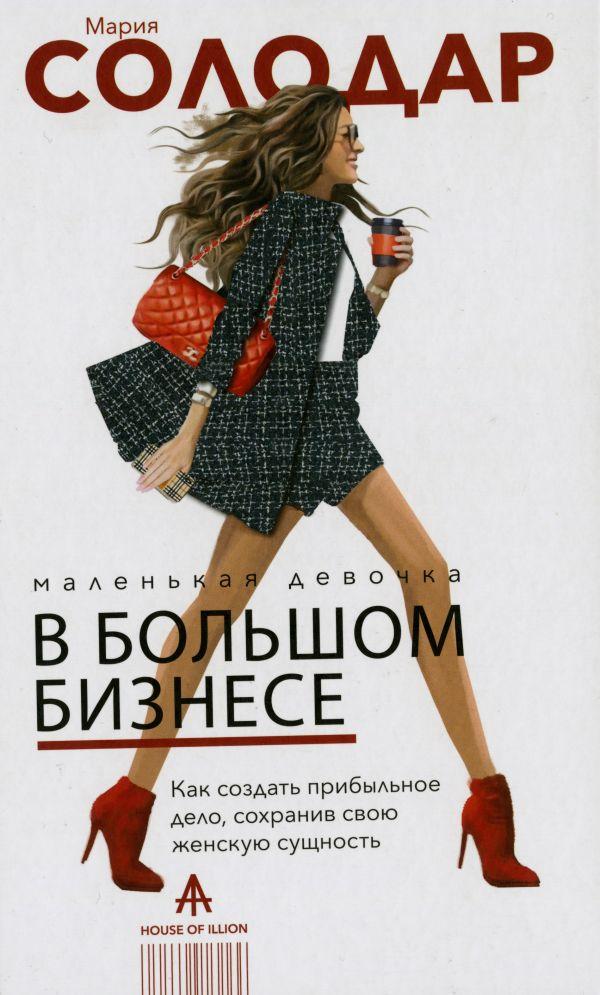 Солодар Мария Александровна Маленькая девочка в большом бизнесе. Как создать прибыльное дело сохранив свою женскую сущность