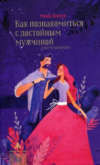 Левчук Мила - Как познакомиться с достойным мужчиной и все не испортить обложка книги