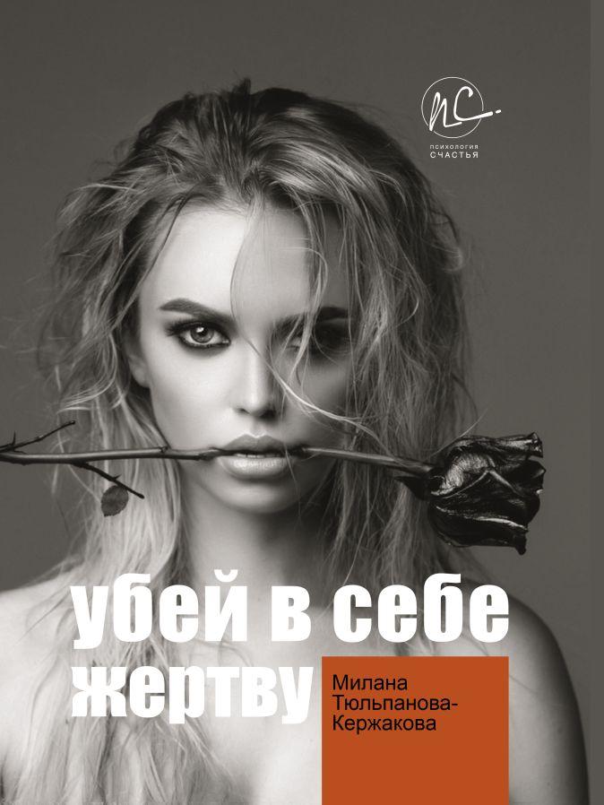 Тюльпанова/Кержакова М.В. - Убей в себе жертву обложка книги