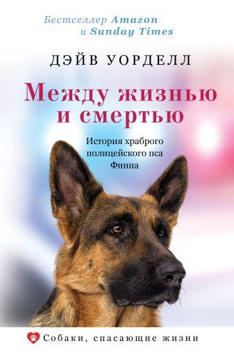 Дэйв Уорделл - Между жизнью и смертью. История храброго полицейского пса Финна обложка книги