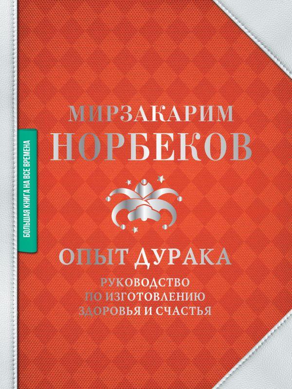 Норбеков Мирзакарим Санакулович Опыт дурака. Руководство по изготовлению здоровья и счастья