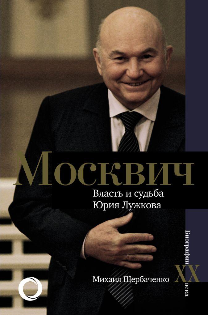 Михаил Щербаченко - Москвич. Власть и судьба Юрия Лужкова обложка книги