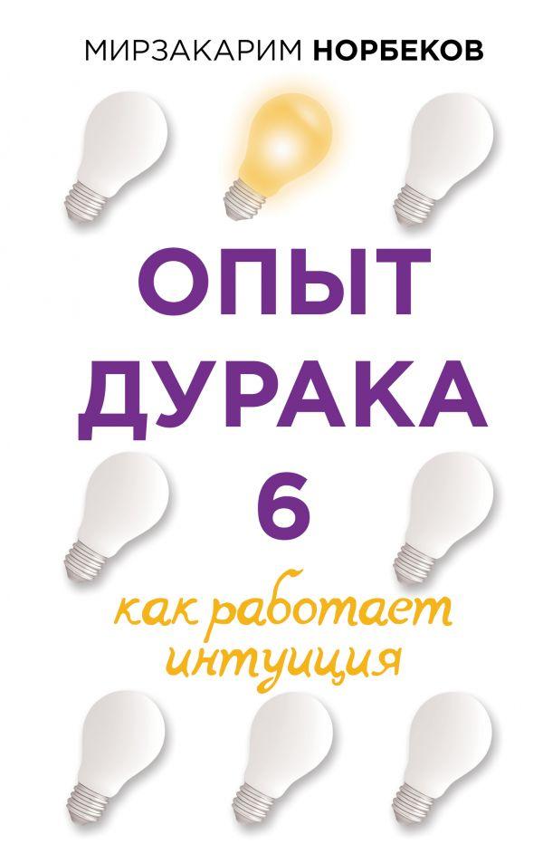 Норбеков Мирзакарим Санакулович Опыт дурака 6. Как работает интуиция