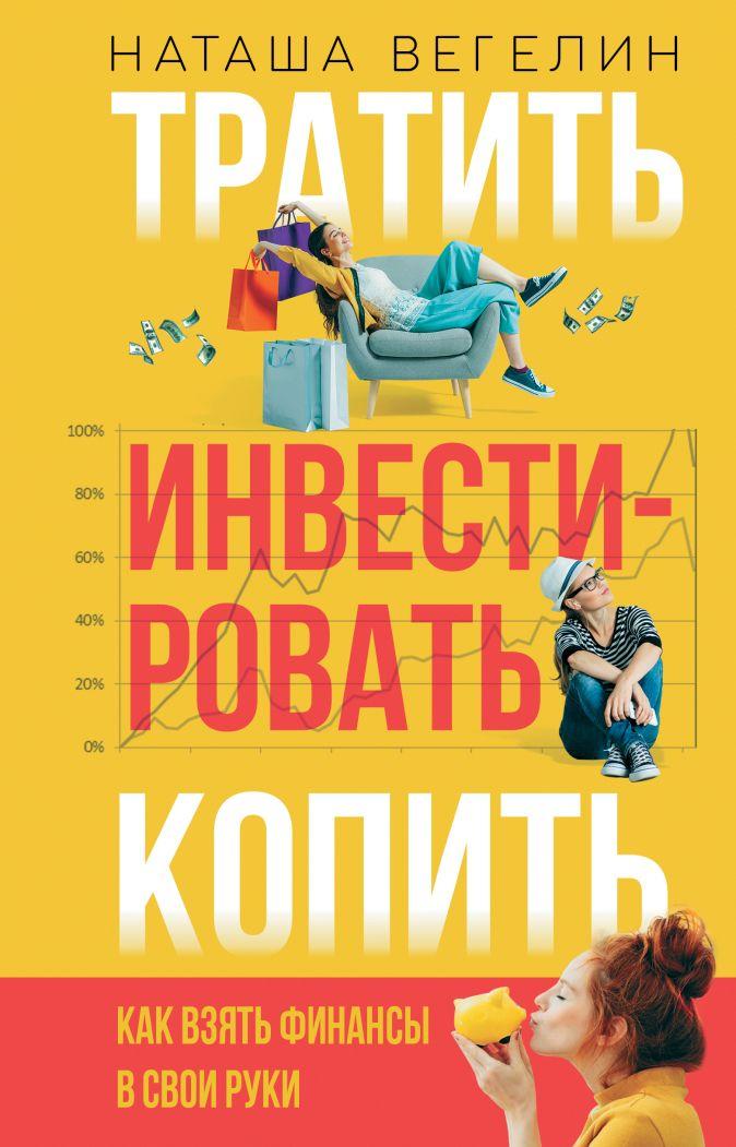 Наташа Вегелин - Тратить Инвестировать Копить: как взять финансы в свои руки обложка книги