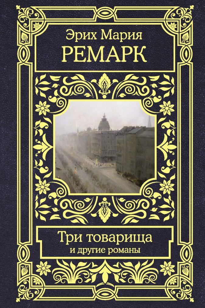 Эрих Мария Ремарк - Три товарища и другие романы обложка книги