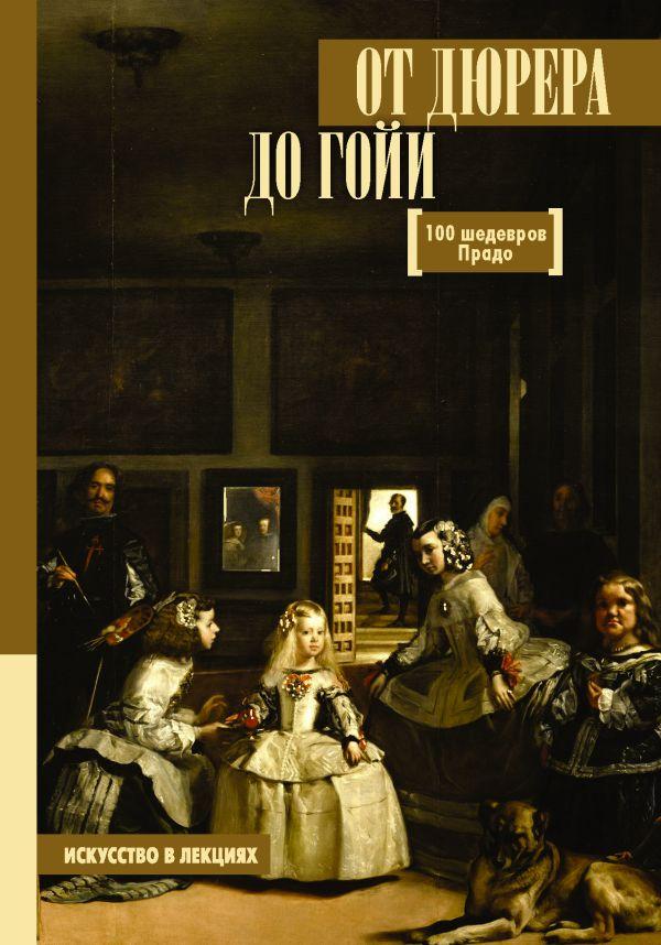 От Дюрера до Гойи: 100 шедевров Прадо ( Мулен Анна Юрьевна  )