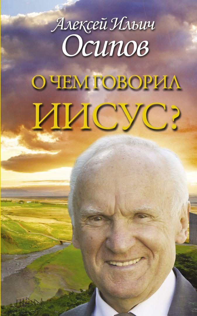 Осипов А.И. - О чем говорил Иисус? обложка книги