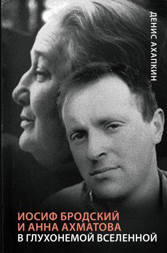 Денис Ахапкин - Иосиф Бродский и Анна Ахматова. В глухонемой вселенной обложка книги