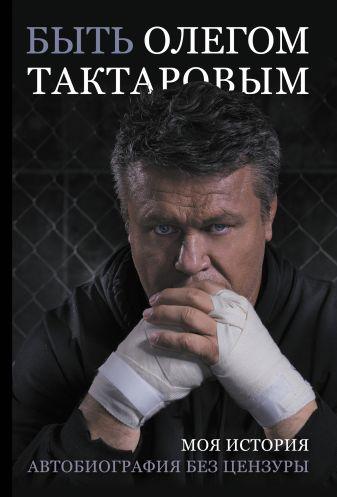 Олег Тактаров - Быть Олегом Тактаровым обложка книги