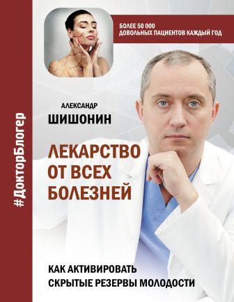 Александр Шишонин - Лекарство от всех болезней. Как активировать скрытые резервы молодости обложка книги