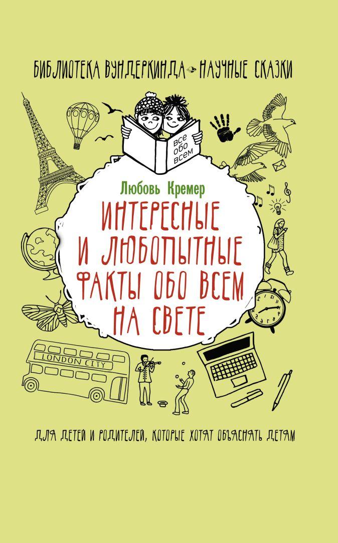 Кремер Л.В. - Интересные и любопытные факты обо всем на свете обложка книги