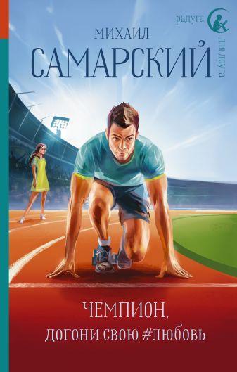 Михаил Самарский - Чемпион, догони свою #любовь обложка книги