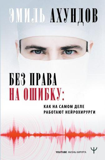 Эмиль Ахундов - Без права на ошибку. Как на самом деле работают нейрохирурги обложка книги
