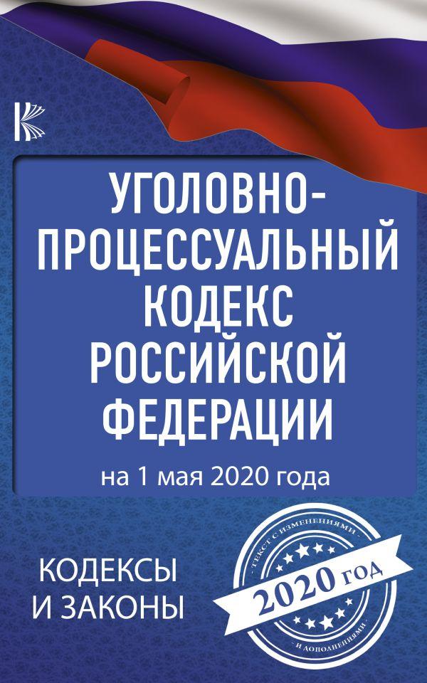 Уголовно-процессуальный кодекс Российской Федерации на 1 мая 2020 года ( .  )
