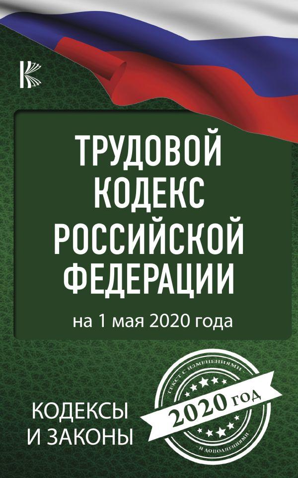 Трудовой Кодекс Российской Федерации на 1 мая 2020 года ( .  )