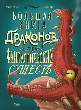 Кюблер Лоранс, Фрис Этьен - Большая книга драконов и других фантастических существ обложка книги