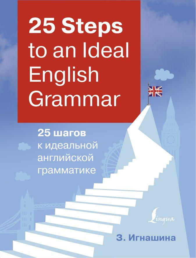 З. Игнашина - 25 Steps to an Ideal English Grammar = 25 шагов к идеальной английской грамматике обложка книги