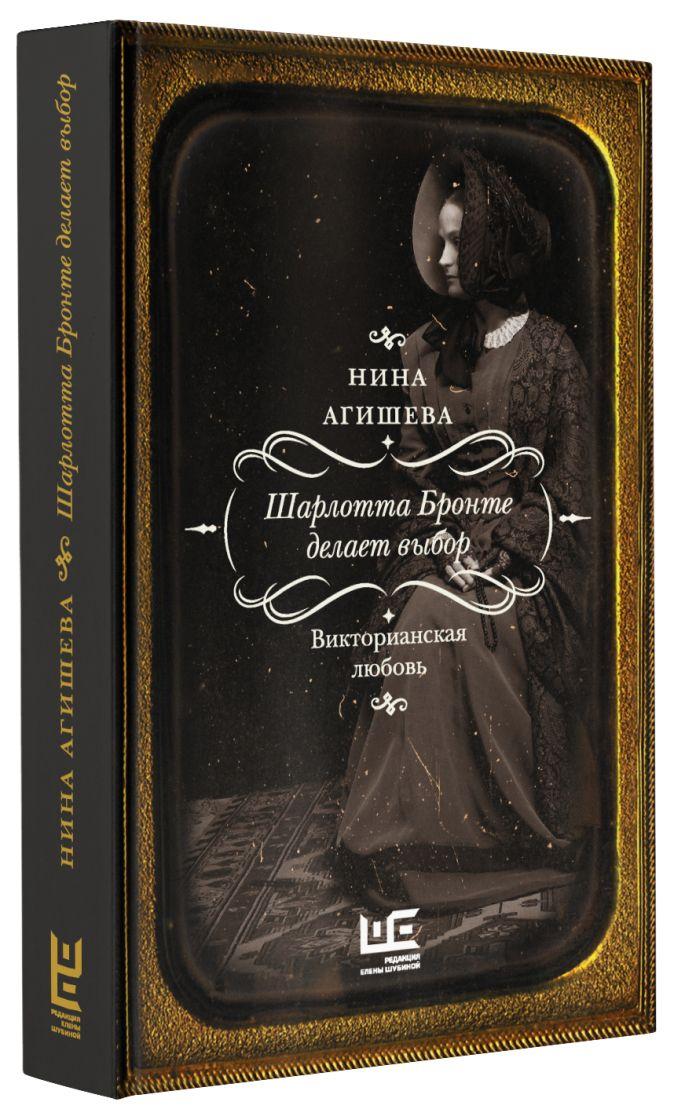 Нина Агишева - Шарлотта Бронте делает выбор. Викторианская любовь обложка книги