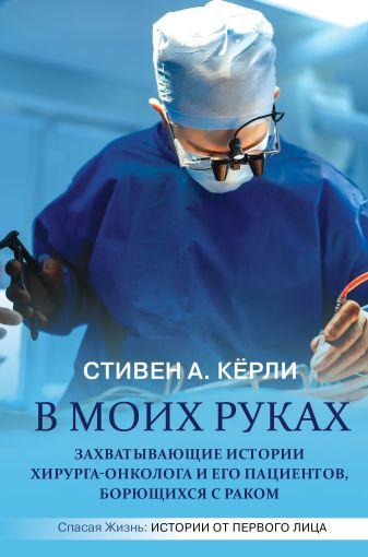 Стивен А. Кёрли - В моих руках. Захватывающие истории хирурга-онколога и его пациентов, борющихся с раком обложка книги