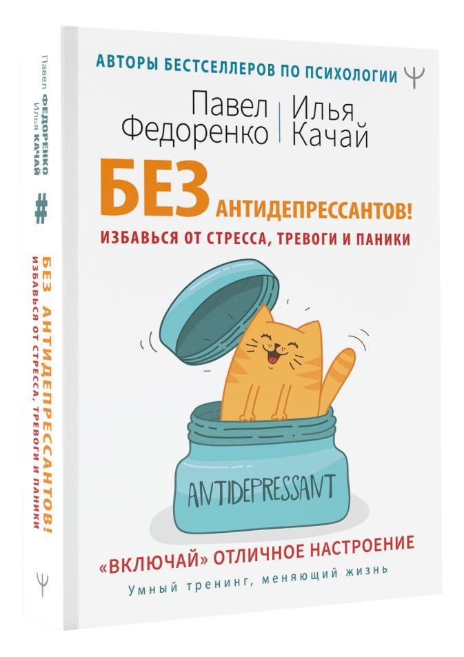 Павел Федоренко, Илья Качай - Без антидепрессантов! Избавься от стресса, тревоги и паники. «Включай» отличное настроение обложка книги