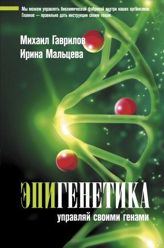 Гаврилов М.А., Мальцева И.В. - Эпигенетика: управляй своими генами обложка книги
