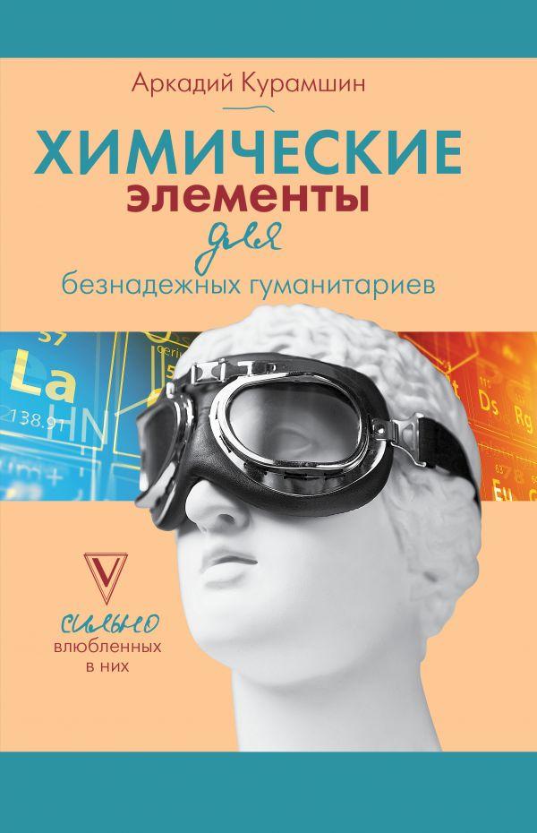 Химические элементы для безнадежных гуманитариев ( Курамшин Аркадий Искандерович  )