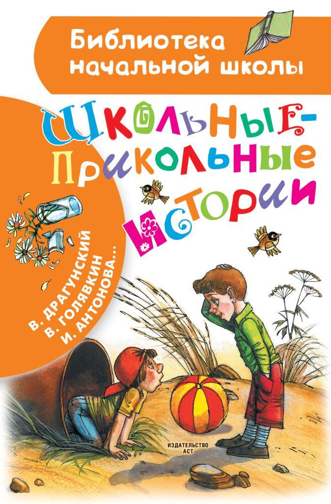 Драгунский В., Голявкин В., Антонова И. - Школьные-прикольные истории обложка книги
