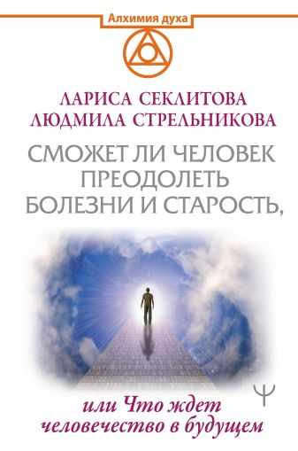 Людмила Стрельникова, Лариса Секлитова - Сможет ли человек преодолеть болезни и старость, или Что ждет человечество в будущем обложка книги