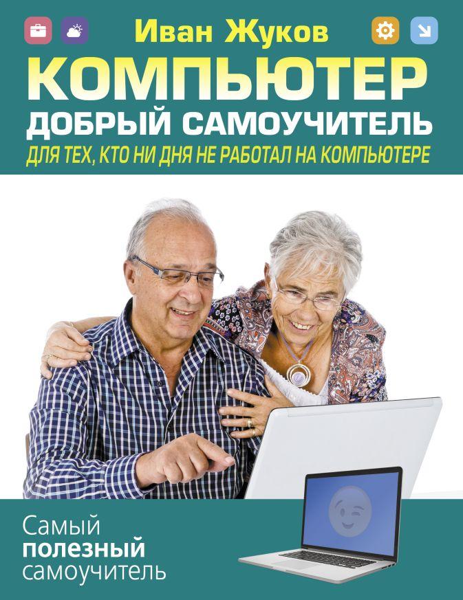 Иван Жуков - Компьютер. Добрый самоучитель. Для тех, кто ни дня не работал на компьютере обложка книги