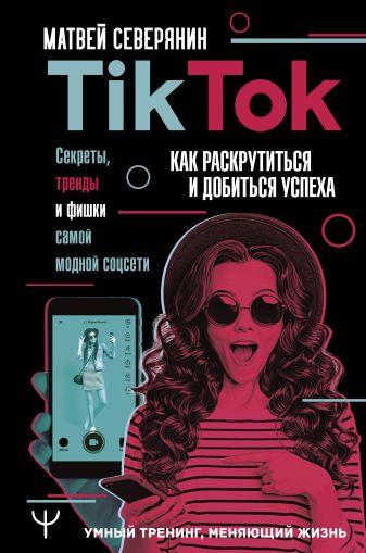 Матвей Северянин - Tik Tok. Секреты, тренды и фишки самой модной соцсети. Как раскрутиться и добиться успеха обложка книги