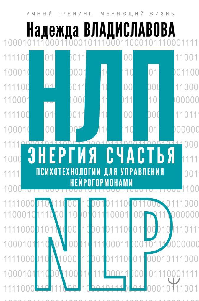 Надежда Владиславова - НЛП. Энергия счастья. Психотехнологии для управления нейрогормонами обложка книги