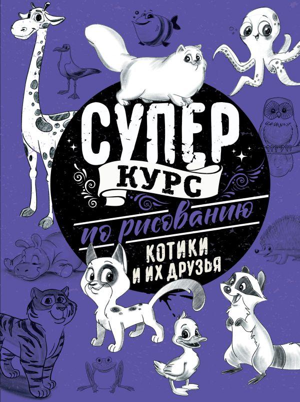 Суперкурс по рисованию. Котики и их друзья ( Грей Мистер  )