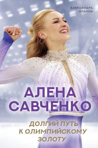 Александра Ильина - Алена Савченко. Долгий путь к олимпийскому золоту обложка книги