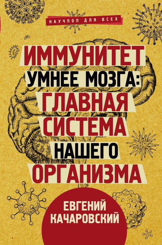 Качаровский Е. - Иммунитет умнее мозга: главная система нашего организма обложка книги
