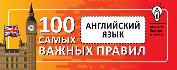 . Английский язык. Выучить быстро и просто 100 самых важных правил обучающие книги издательство аст русский язык выучить быстро и просто 100 самых важных правил