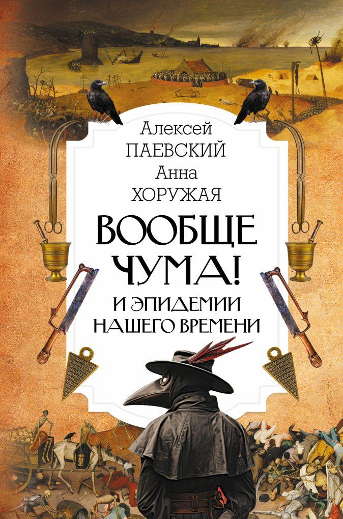 Алексей Паевский, Анна Хоружая - Вообще чума и эпидемии нашего времени! обложка книги