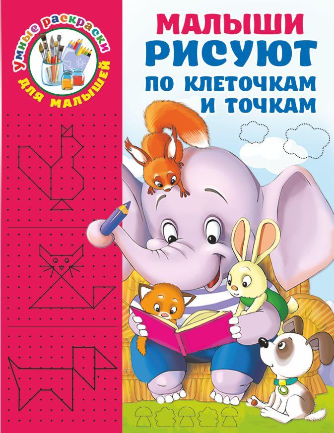 Дмитриева В.Г. - Малыши рисуют по клеточкам и точкам обложка книги
