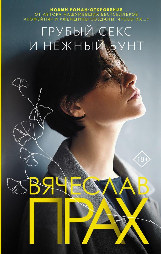 Вячеслав Прах - Грубый секс и нежный бунт обложка книги