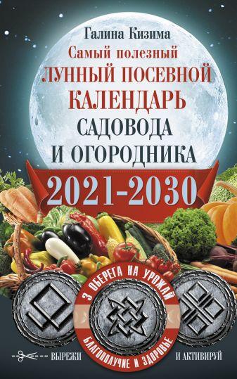 Кизима Г.А. - Самый полезный лунный посевной календарь садовода и огородника на 2021-2030 гг. С оберегами на урожай, благополучие дома и здоровья обложка книги