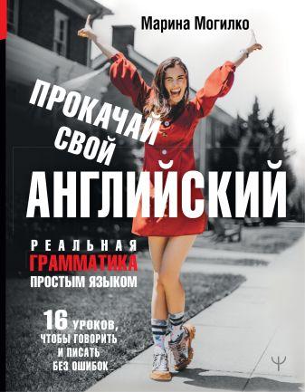 Марина Могилко - Прокачай свой английский. Реальная грамматика простым языком.16 уроков, чтобы говорить и писать без ошибок обложка книги
